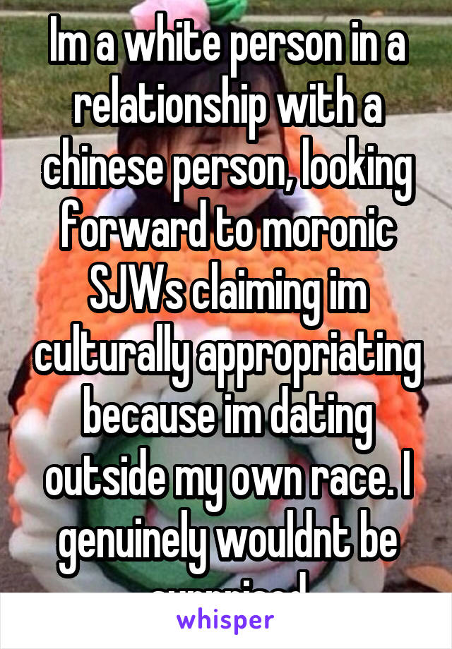 Im a white person in a relationship with a chinese person, looking forward to moronic SJWs claiming im culturally appropriating because im dating outside my own race. I genuinely wouldnt be surprised