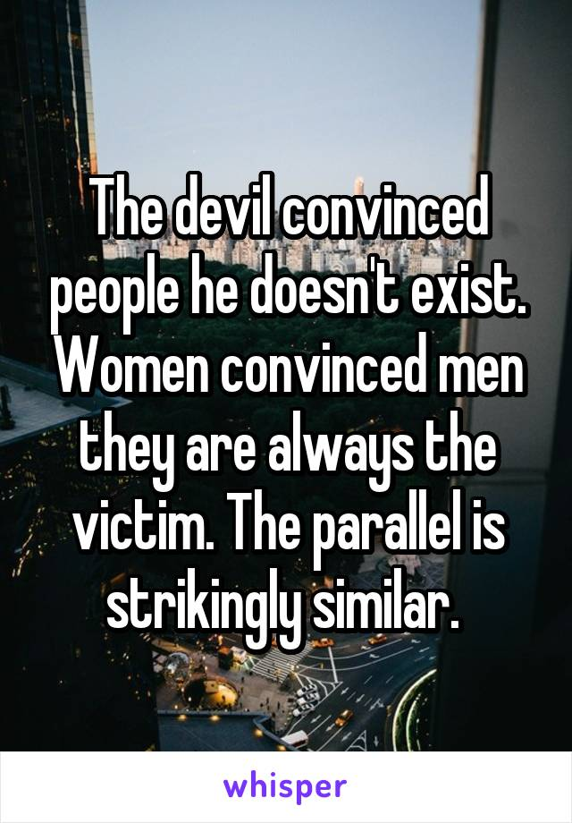 The devil convinced people he doesn't exist. Women convinced men they are always the victim. The parallel is strikingly similar.
