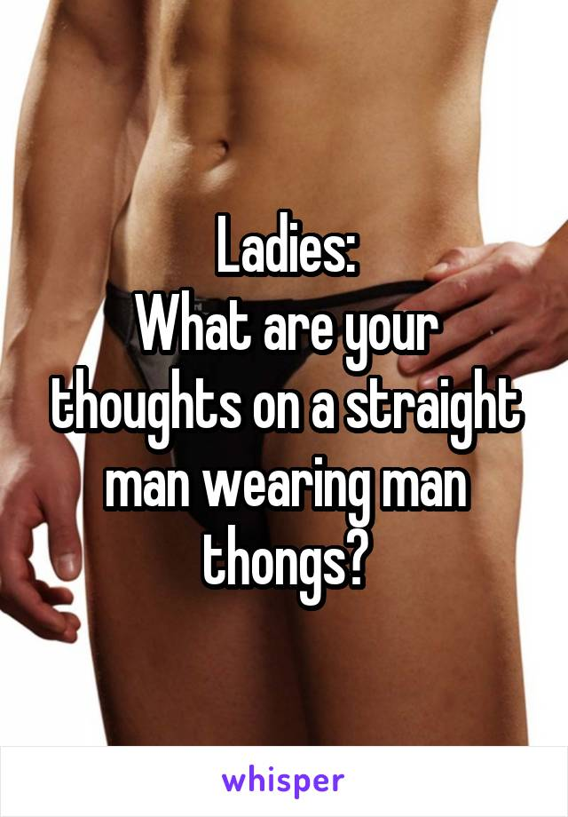 Ladies: What are your thoughts on a straight man wearing man thongs?