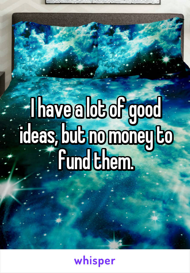 I have a lot of good ideas, but no money to fund them.