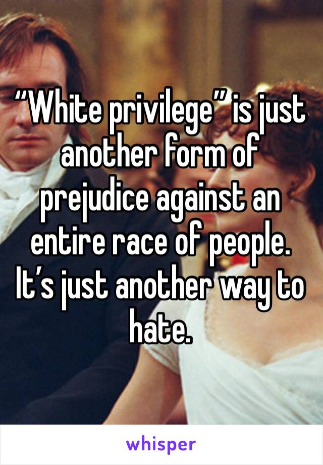 """White privilege"" is just another form of prejudice against an entire race of people. It's just another way to hate."