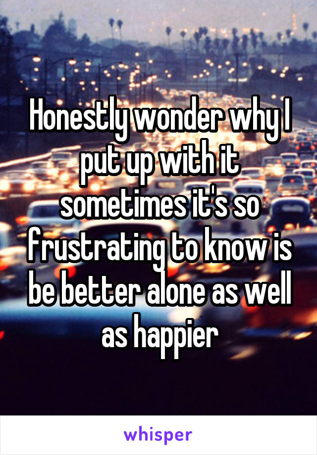 Honestly wonder why I put up with it sometimes it's so frustrating to know is be better alone as well as happier