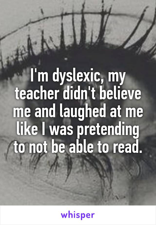 I'm dyslexic, my teacher didn't believe me and laughed at me like I was pretending to not be able to read.