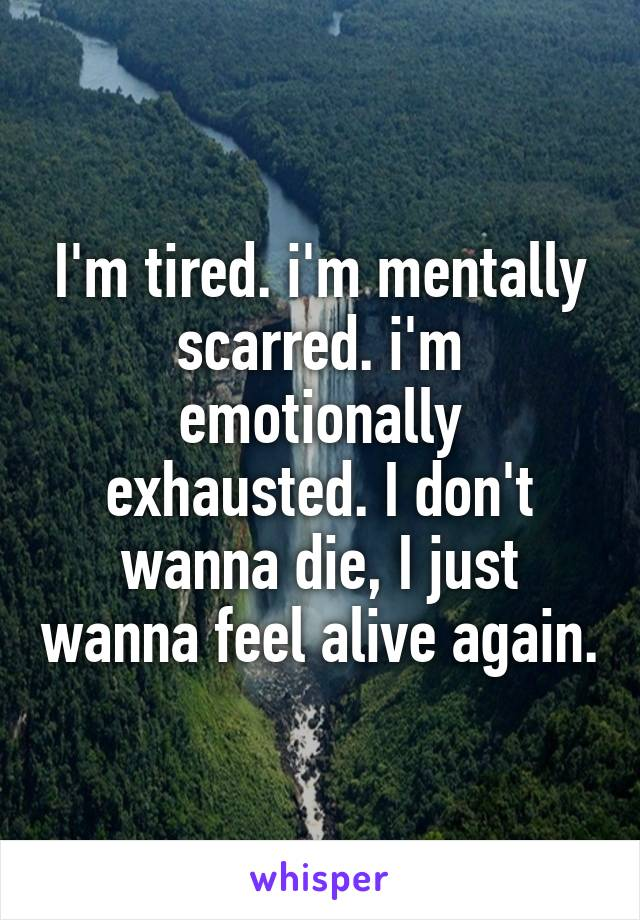 I'm tired. i'm mentally scarred. i'm emotionally exhausted. I don't wanna die, I just wanna feel alive again.
