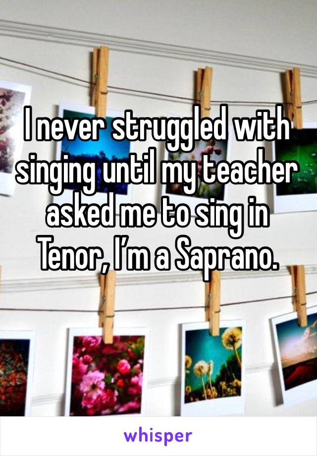 I never struggled with singing until my teacher asked me to sing in Tenor, I'm a Saprano.