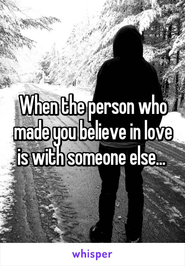 When the person who made you believe in love is with someone else...