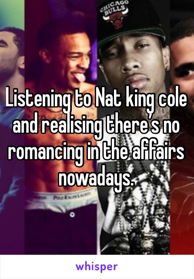 Listening to Nat king cole and realising there's no romancing in the affairs nowadays.