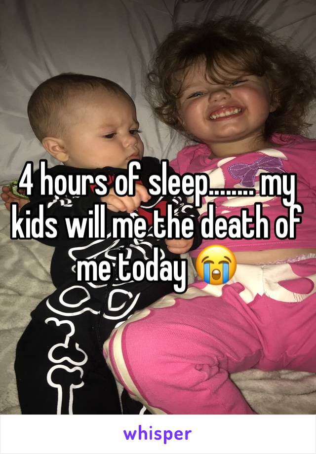 4 hours of sleep........ my kids will me the death of me today 😭