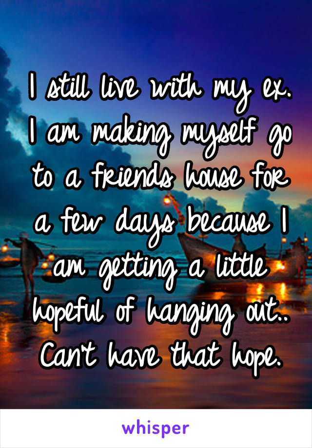 I still live with my ex. I am making myself go to a friends house for a few days because I am getting a little hopeful of hanging out.. Can't have that hope.