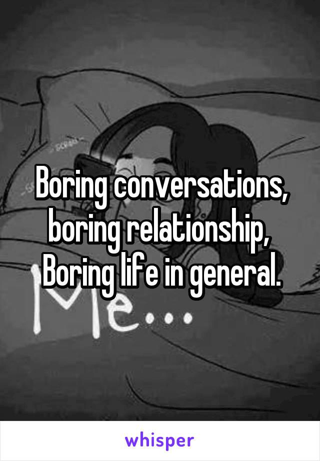 Boring conversations, boring relationship,  Boring life in general.