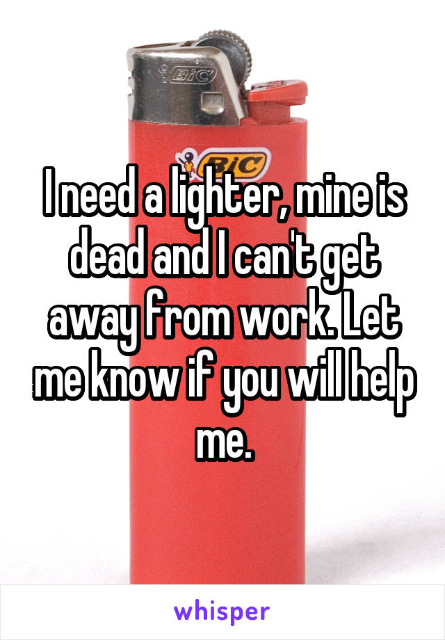 I need a lighter, mine is dead and I can't get away from work. Let me know if you will help me.