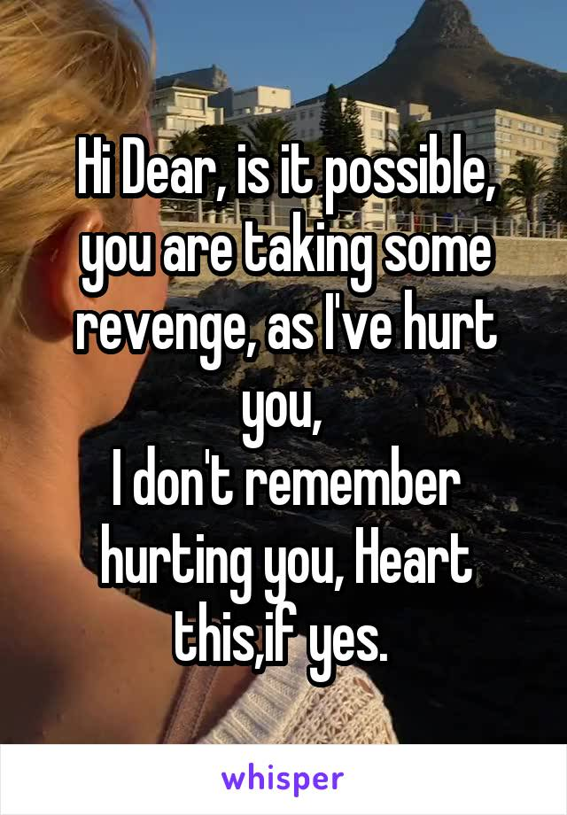 Hi Dear, is it possible, you are taking some revenge, as I've hurt you,  I don't remember hurting you, Heart this,if yes.