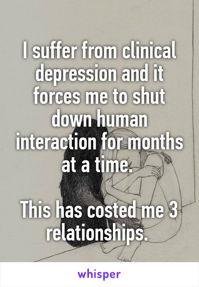 I suffer from clinical depression and it forces me to shut down human interaction for months at a time.   This has costed me 3 relationships.