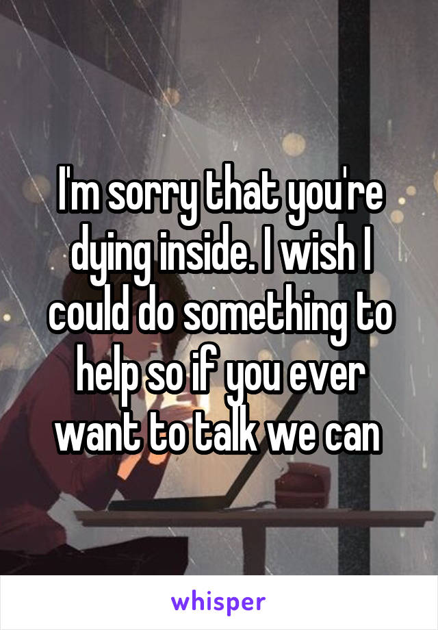 I'm sorry that you're dying inside. I wish I could do something to help so if you ever want to talk we can