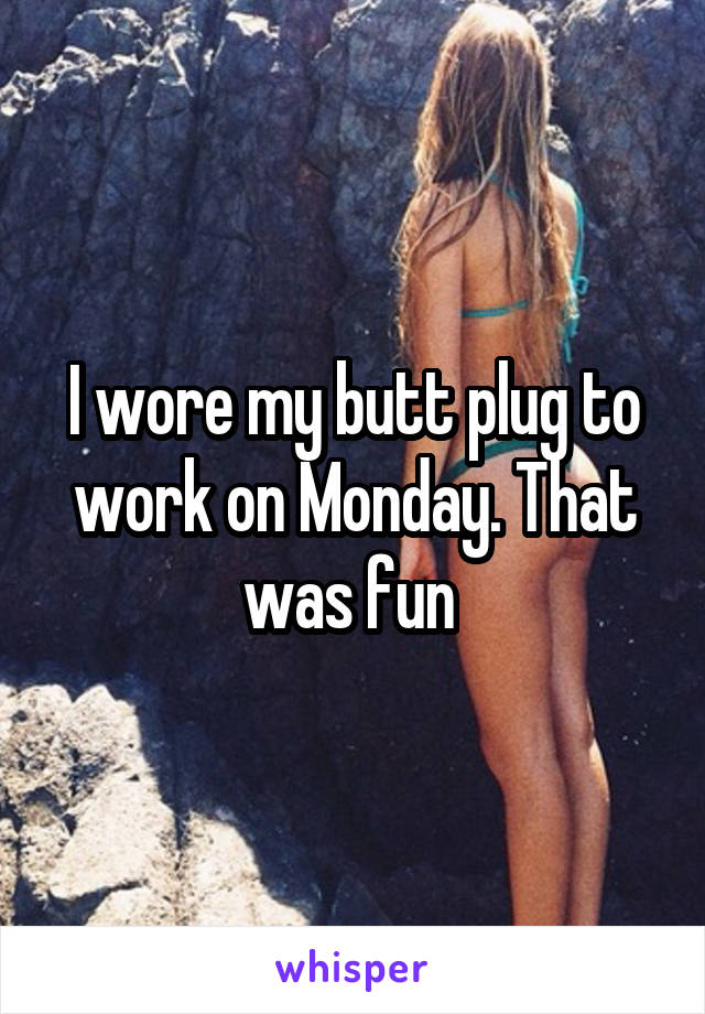 I wore my butt plug to work on Monday. That was fun