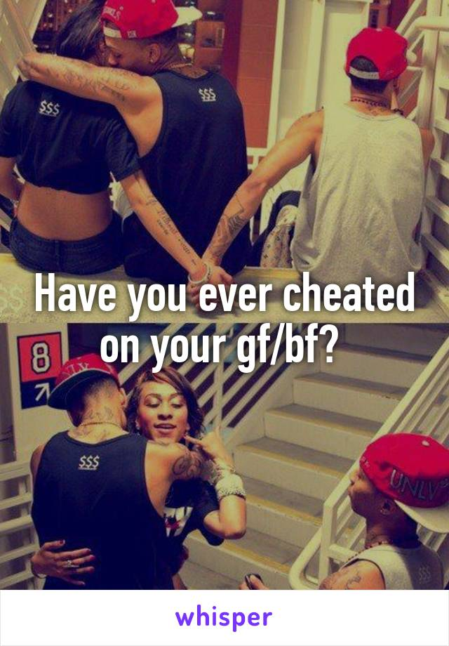 Have you ever cheated on your gf/bf?