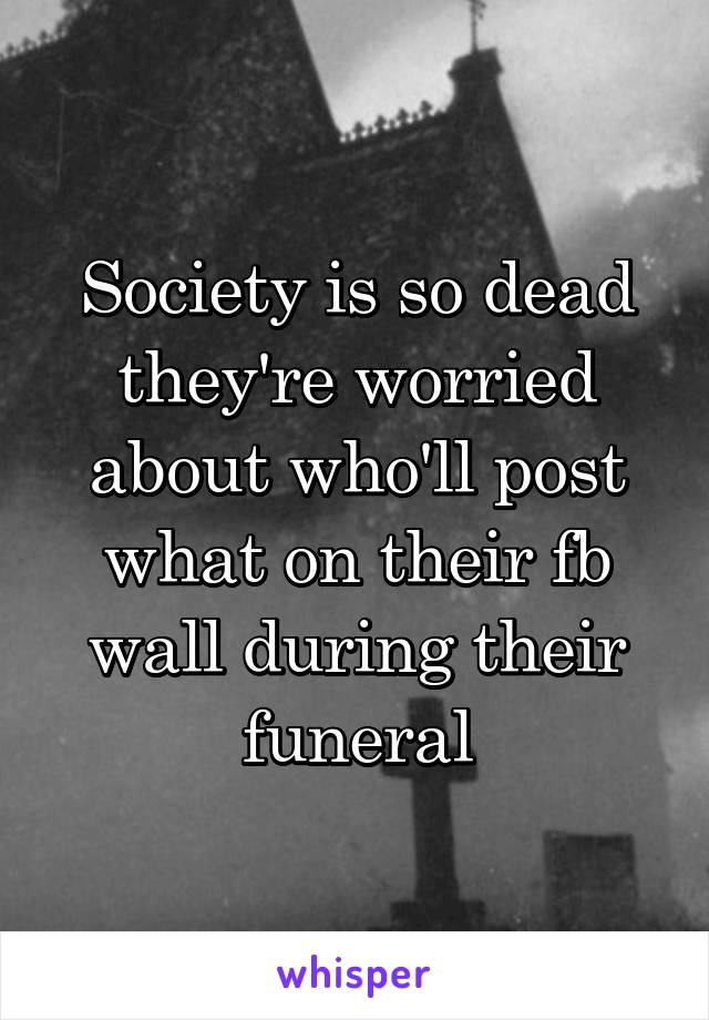 Society is so dead they're worried about who'll post what on their fb wall during their funeral