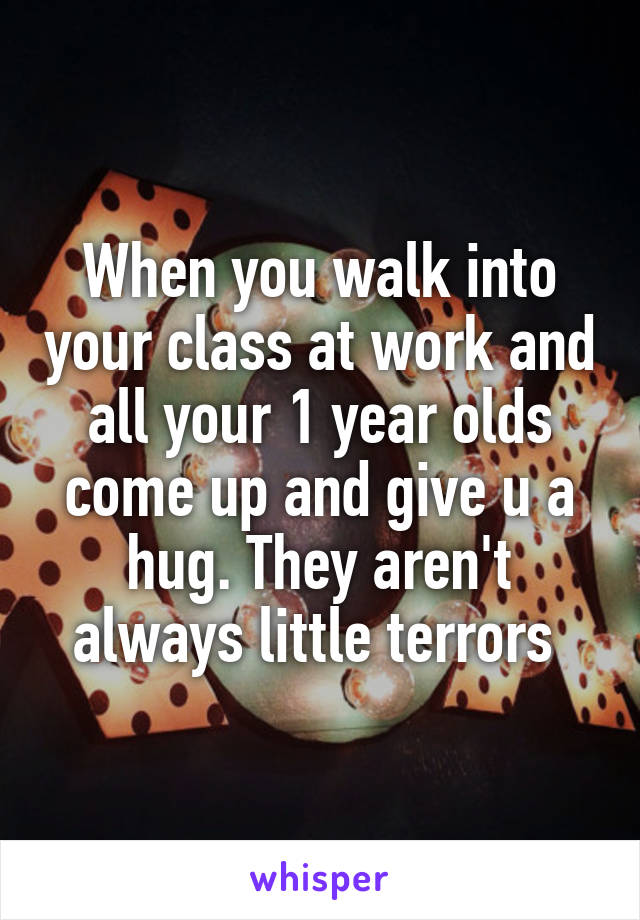 When you walk into your class at work and all your 1 year olds come up and give u a hug. They aren't always little terrors