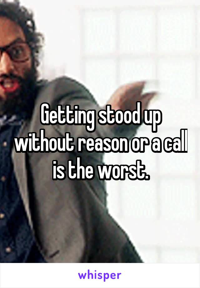 Getting stood up without reason or a call is the worst.