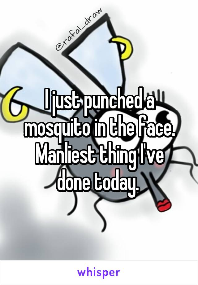 I just punched a mosquito in the face. Manliest thing I've done today.