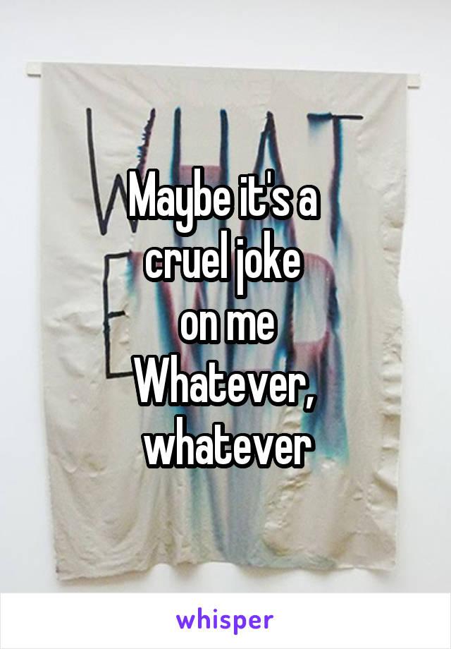 Maybe it's a  cruel joke  on me Whatever,  whatever