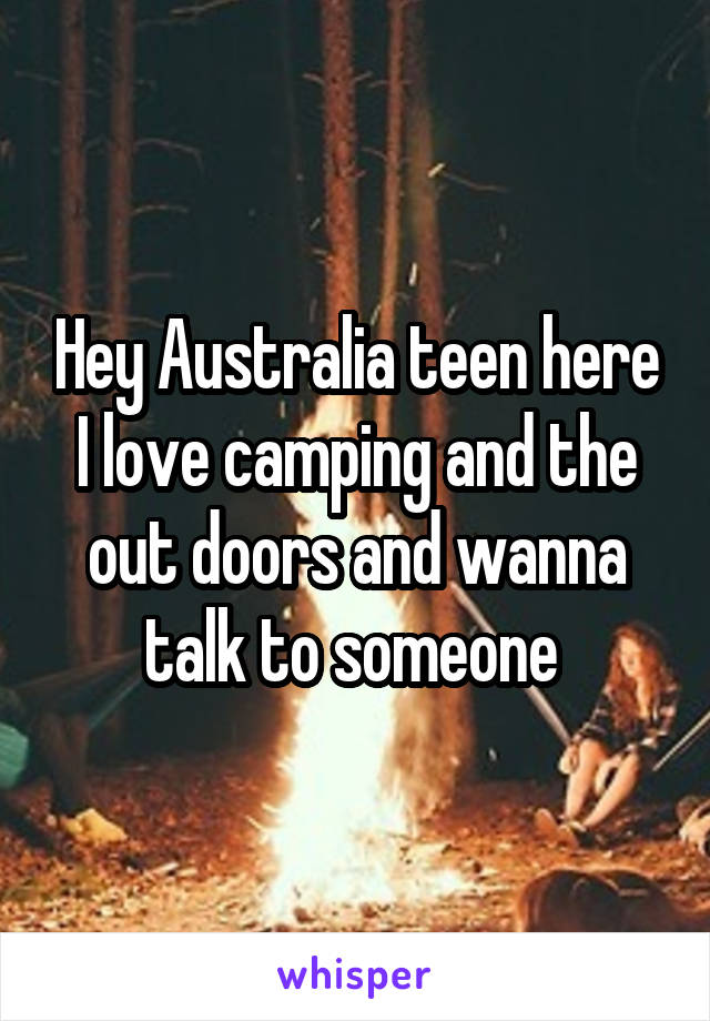 Hey Australia teen here I love camping and the out doors and wanna talk to someone