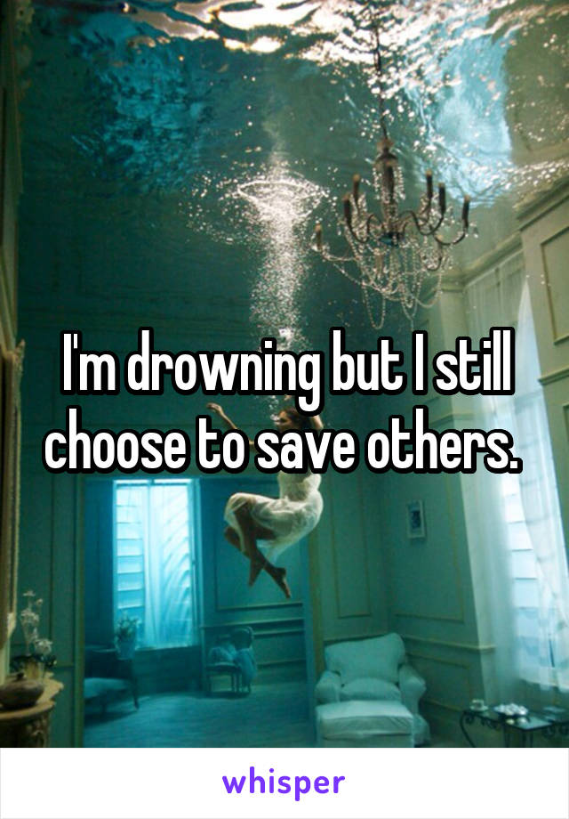 I'm drowning but I still choose to save others.