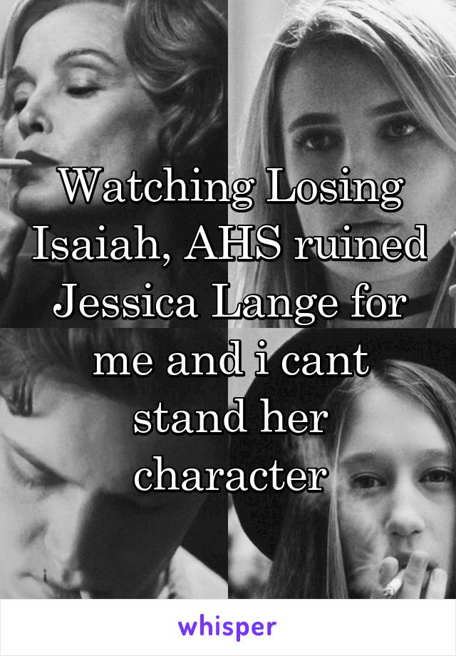 Watching Losing Isaiah, AHS ruined Jessica Lange for me and i cant stand her character
