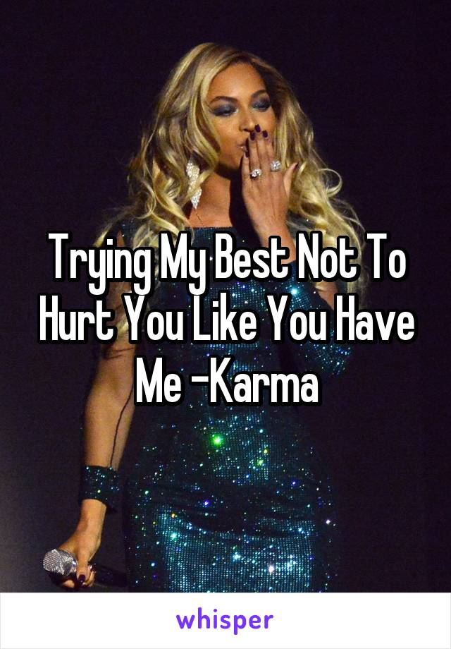 Trying My Best Not To Hurt You Like You Have Me -Karma