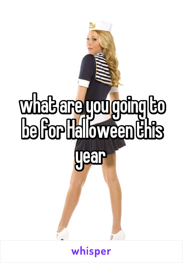 what are you going to be for Halloween this year