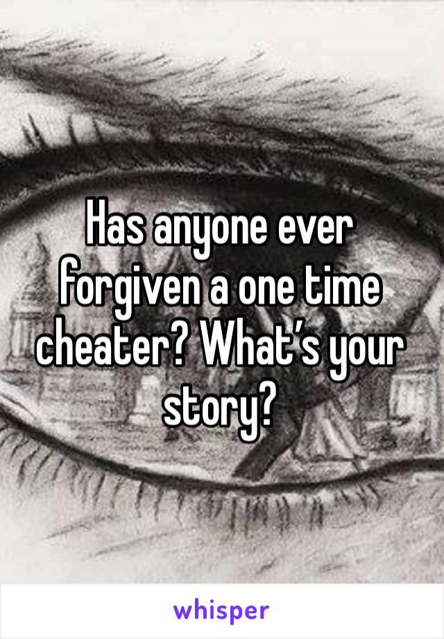 Has anyone ever forgiven a one time cheater? What's your story?