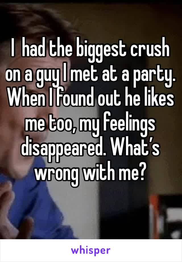I  had the biggest crush on a guy I met at a party. When I found out he likes me too, my feelings disappeared. What's wrong with me?