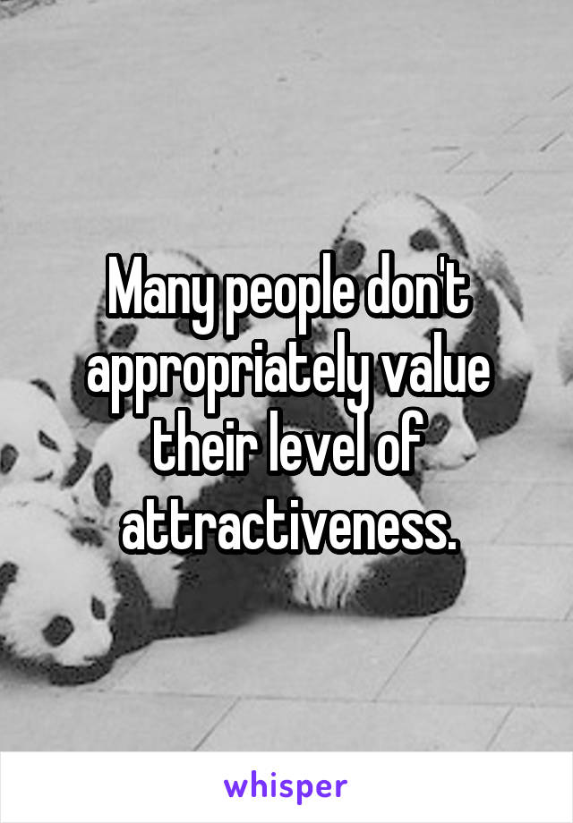 Many people don't appropriately value their level of attractiveness.