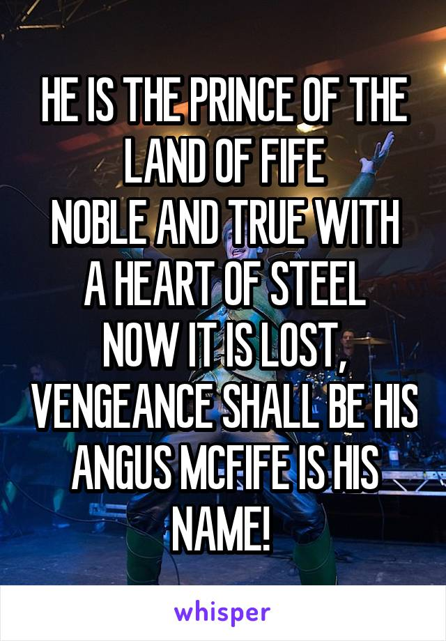 HE IS THE PRINCE OF THE LAND OF FIFE NOBLE AND TRUE WITH A HEART OF STEEL NOW IT IS LOST, VENGEANCE SHALL BE HIS ANGUS MCFIFE IS HIS NAME!