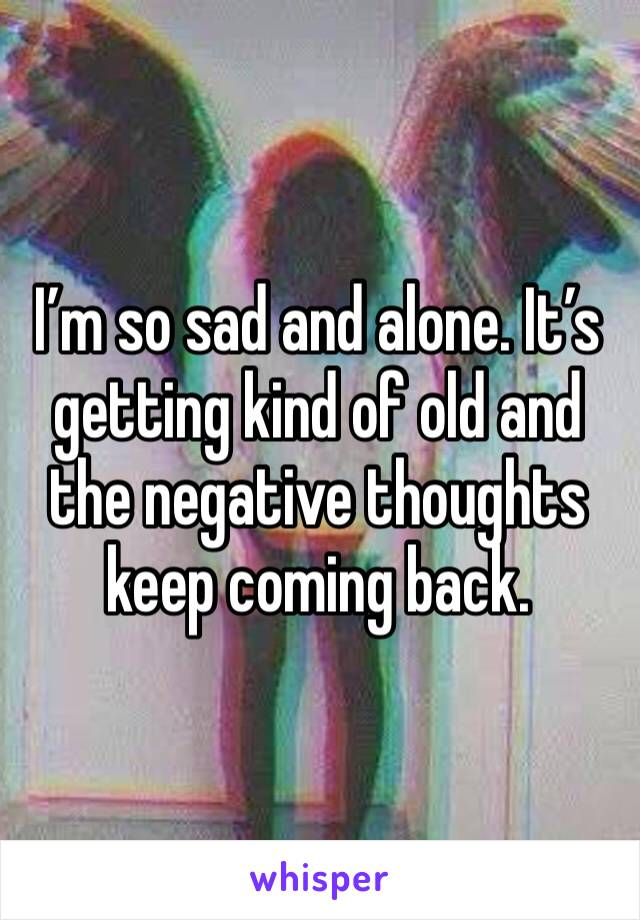 I'm so sad and alone. It's getting kind of old and the negative thoughts keep coming back.