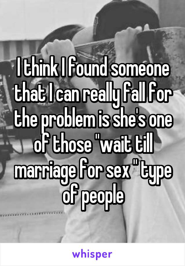 """I think I found someone that I can really fall for the problem is she's one of those """"wait till marriage for sex """" type of people"""