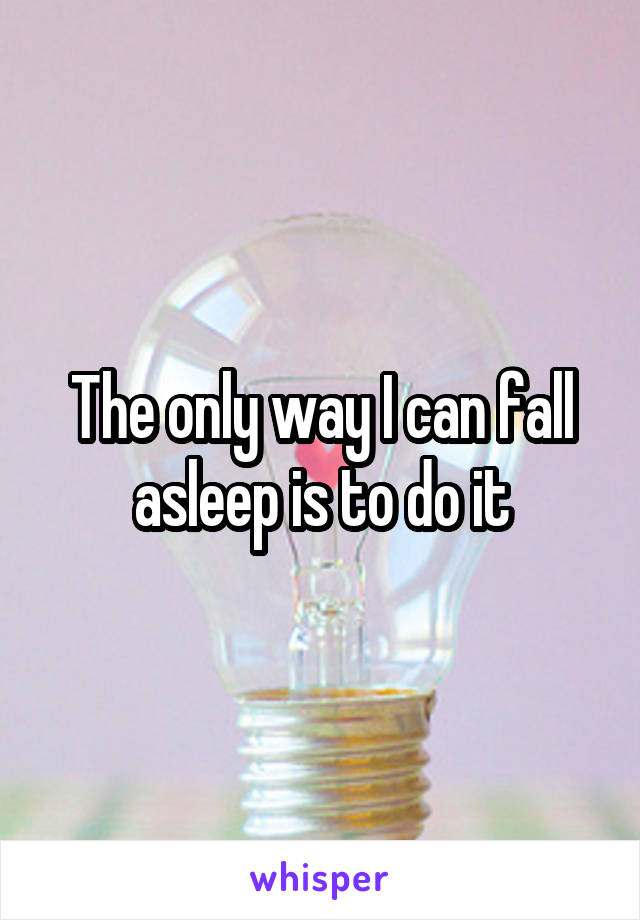 The only way I can fall asleep is to do it