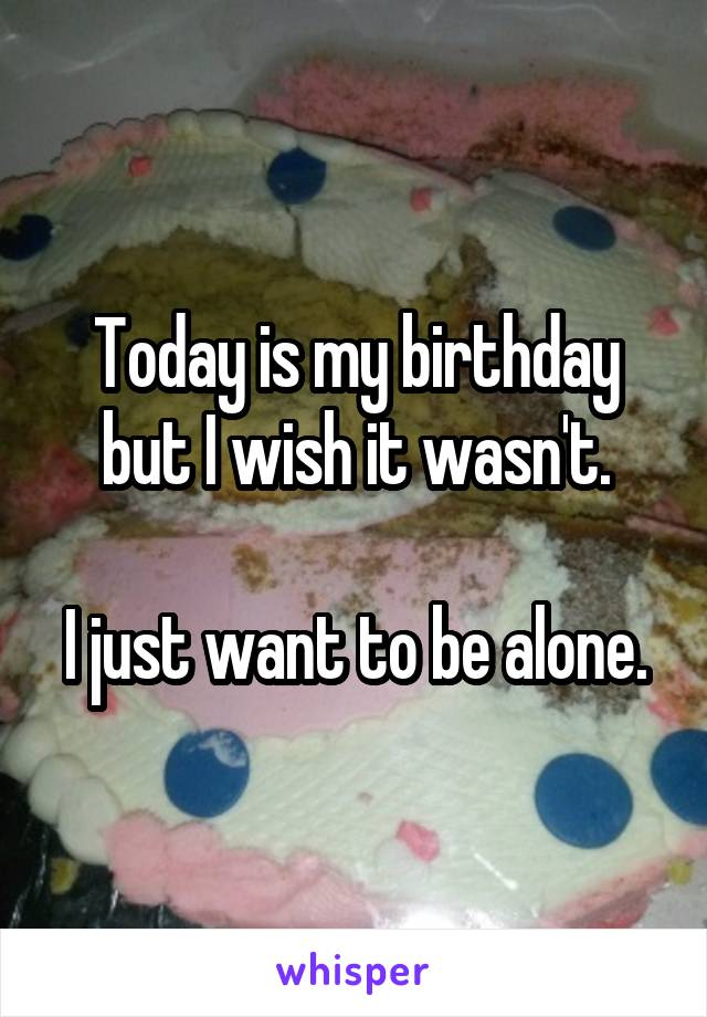 Today is my birthday but I wish it wasn't.  I just want to be alone.
