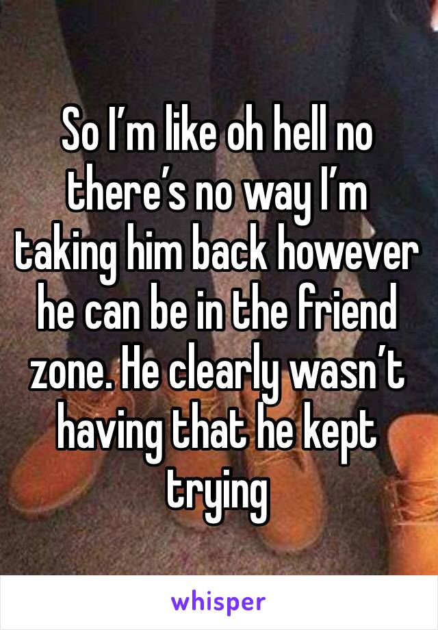 So I'm like oh hell no there's no way I'm taking him back however he can be in the friend zone. He clearly wasn't having that he kept trying