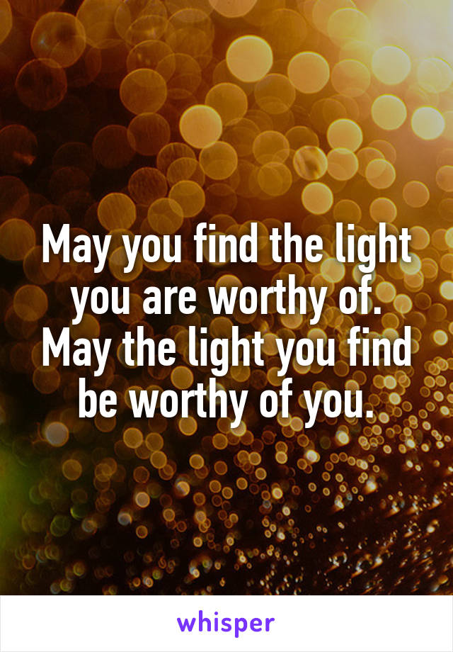 May you find the light you are worthy of. May the light you find be worthy of you.