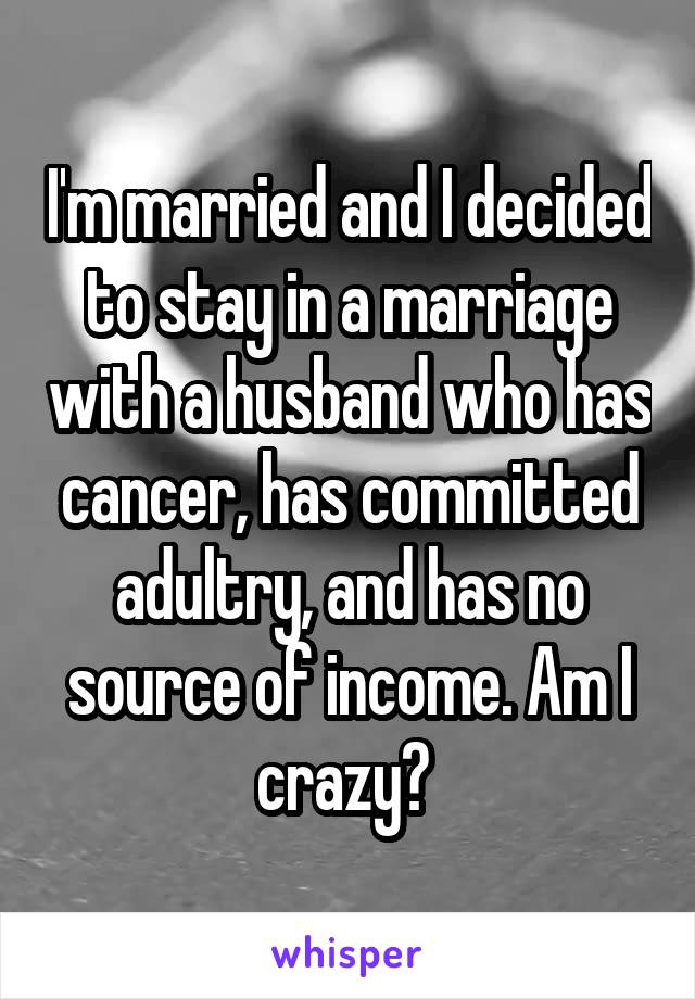 I'm married and I decided to stay in a marriage with a husband who has cancer, has committed adultry, and has no source of income. Am I crazy?