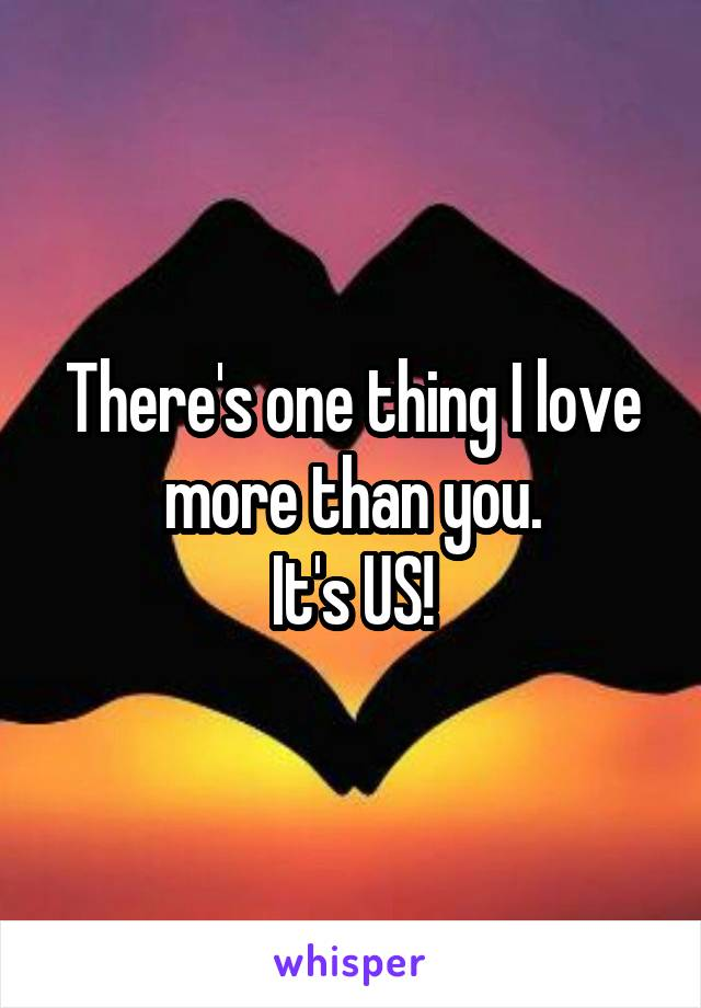 There's one thing I love more than you. It's US!