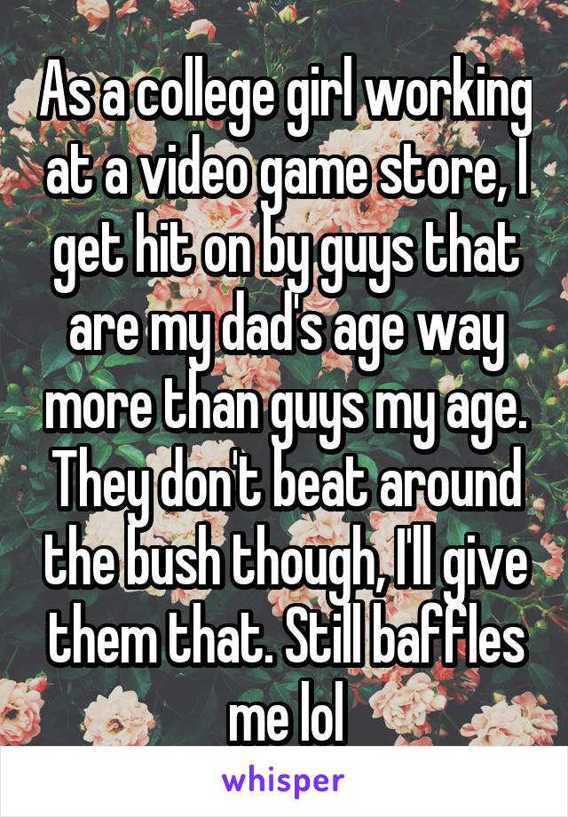 As a college girl working at a video game store, I get hit on by guys that are my dad's age way more than guys my age. They don't beat around the bush though, I'll give them that. Still baffles me lol