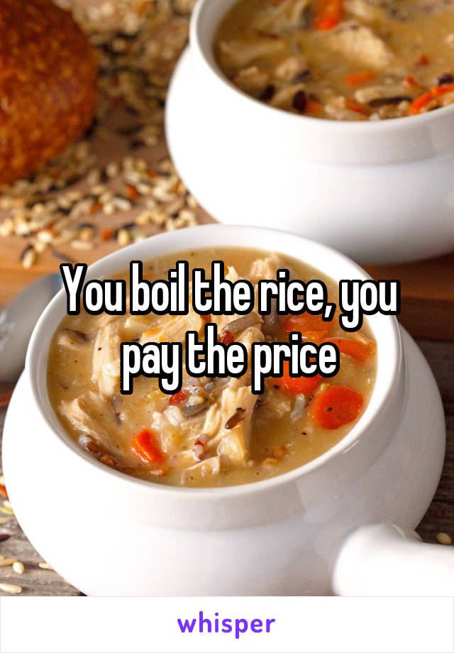 You boil the rice, you pay the price