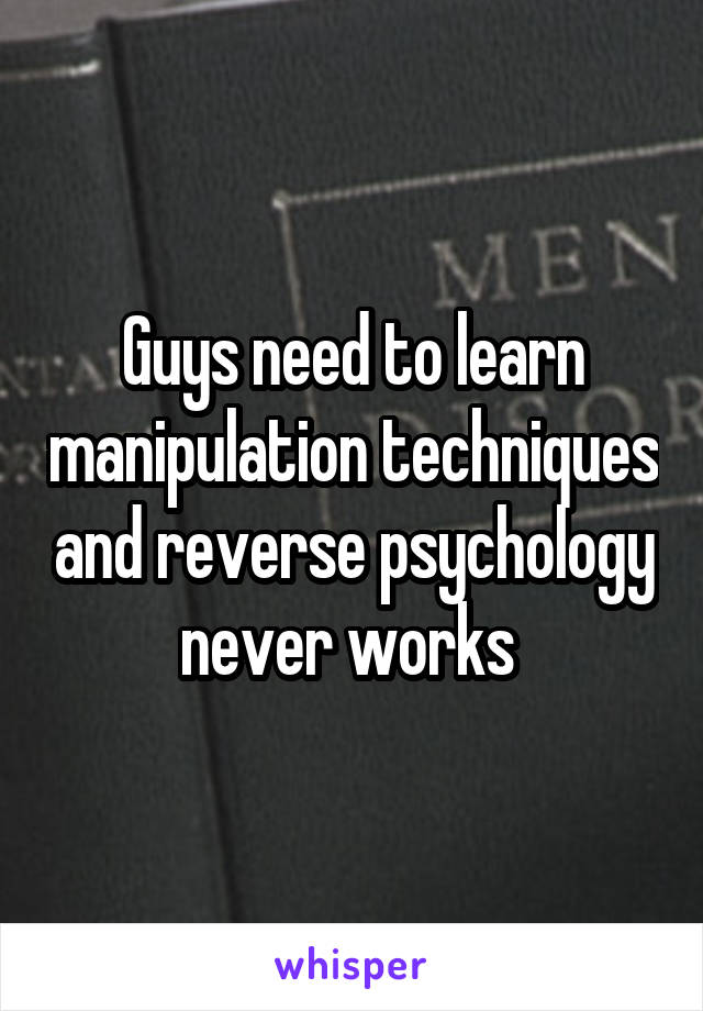 Guys need to learn manipulation techniques and reverse psychology never works