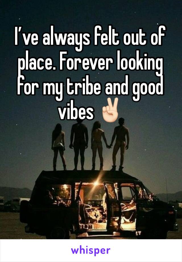 I've always felt out of place. Forever looking for my tribe and good vibes ✌🏻