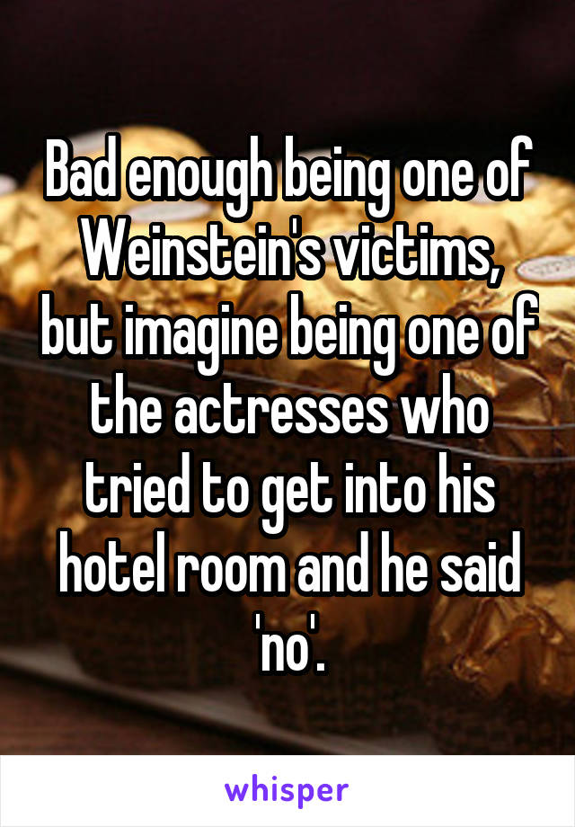 Bad enough being one of Weinstein's victims, but imagine being one of the actresses who tried to get into his hotel room and he said 'no'.