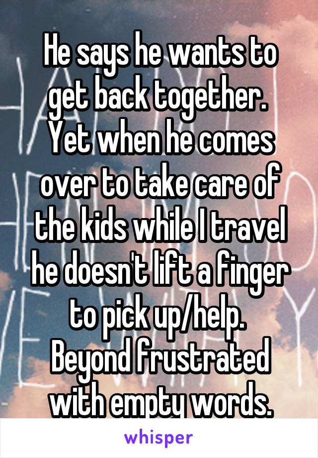 He says he wants to get back together.  Yet when he comes over to take care of the kids while I travel he doesn't lift a finger to pick up/help.  Beyond frustrated with empty words.