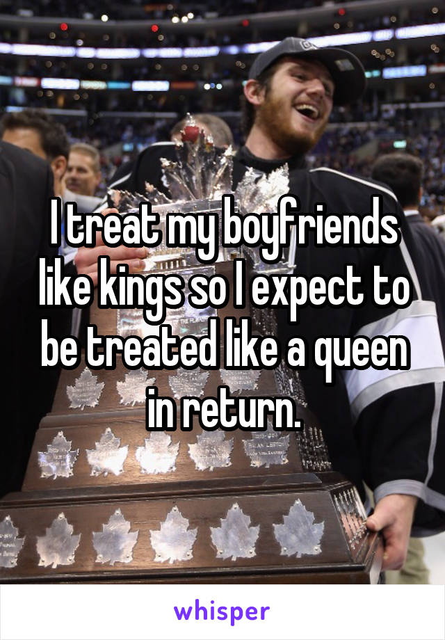 I treat my boyfriends like kings so I expect to be treated like a queen in return.