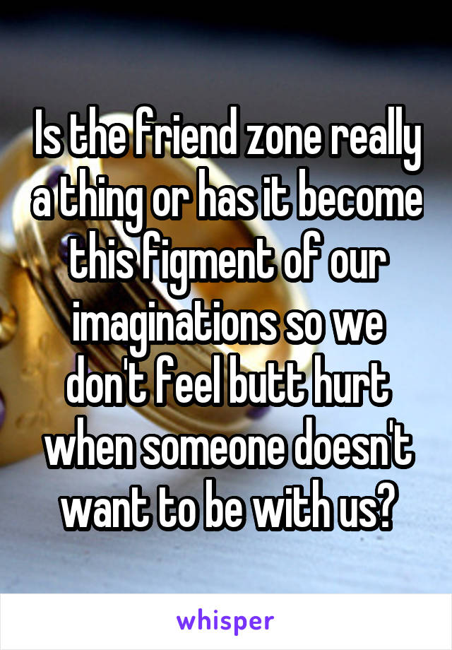 Is the friend zone really a thing or has it become this figment of our imaginations so we don't feel butt hurt when someone doesn't want to be with us?